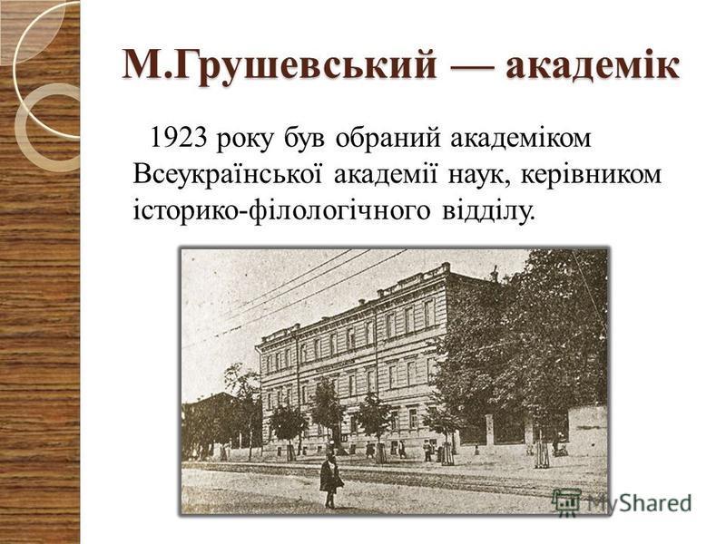 М.Грушевський академік 1923 року був обраний академіком Всеукраїнської академії наук, керівником історико-філологічного відділу.