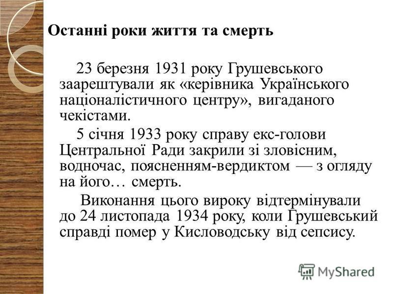 Останні роки життя та смерть 23 березня 1931 року Грушевського заарештували як «керівника Українського націоналістичного центру», вигаданого чекістами. 5 січня 1933 року справу екс-голови Центральної Ради закрили зі зловісним, водночас, поясненням-ве