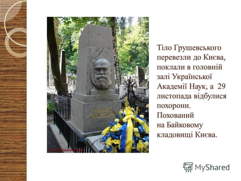 Тіло Грушевського перевезли до Києва, поклали в головній залі Української Академії Наук, а 29 листопада відбулися похорони. Похований на Байковому кладовищі Києва.