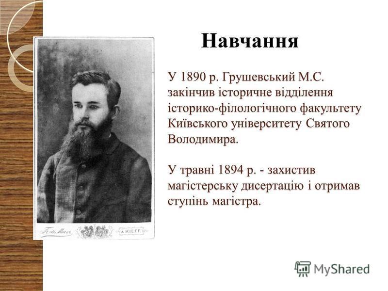 У 1890 р. Грушевський М.С. закінчив історичне відділення історико-філологічного факультету Київського університету Святого Володимира. У травні 1894 р. - захистив магістерську дисертацію і отримав ступінь магістра. Навчання