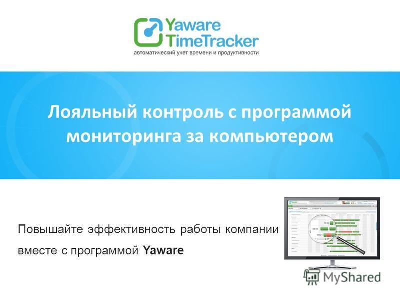 Повышайте эффективность работы компании вместе с программой Yaware Лояльный контроль с программой мониторинга за компьютером