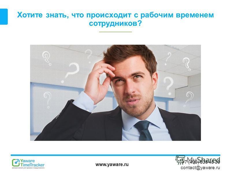 www.yaware.ru +7 (499) 638 48 39 contact@yaware.ru Хотите знать, что происходит с рабочим временем сотрудников?