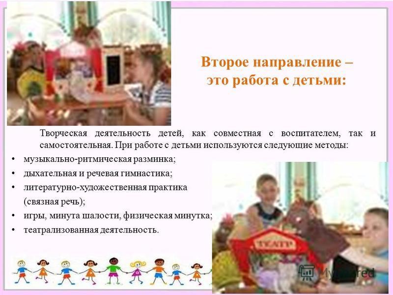Второе направление – это работа с детьми: Творческая деятельность детей, как совместная с воспитателем, так и самостоятельная. При работе с детьми используются следующие методы: музыкально-ритмическая разминка; дыхательная и речевая гимнастика; литер