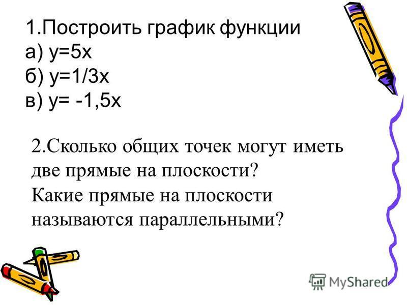 1. Построить график функции а) у=5 х б) у=1/3 х в) у= -1,5 х 2. Сколько общих точек могут иметь две прямые на плоскости? Какие прямые на плоскости называются параллельными?