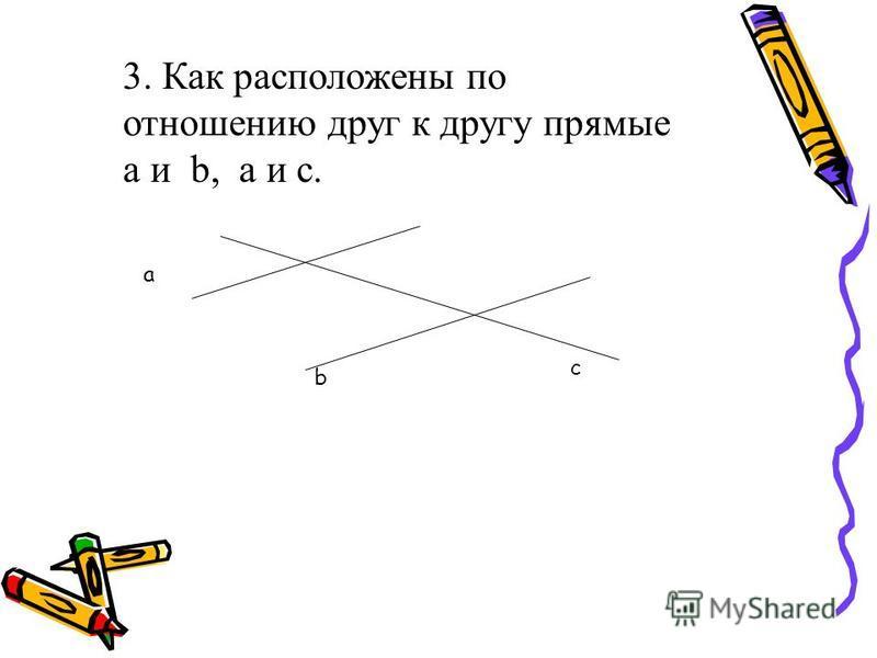 3. Как расположены по отношению друг к другу прямые a и b, a и c. a b c