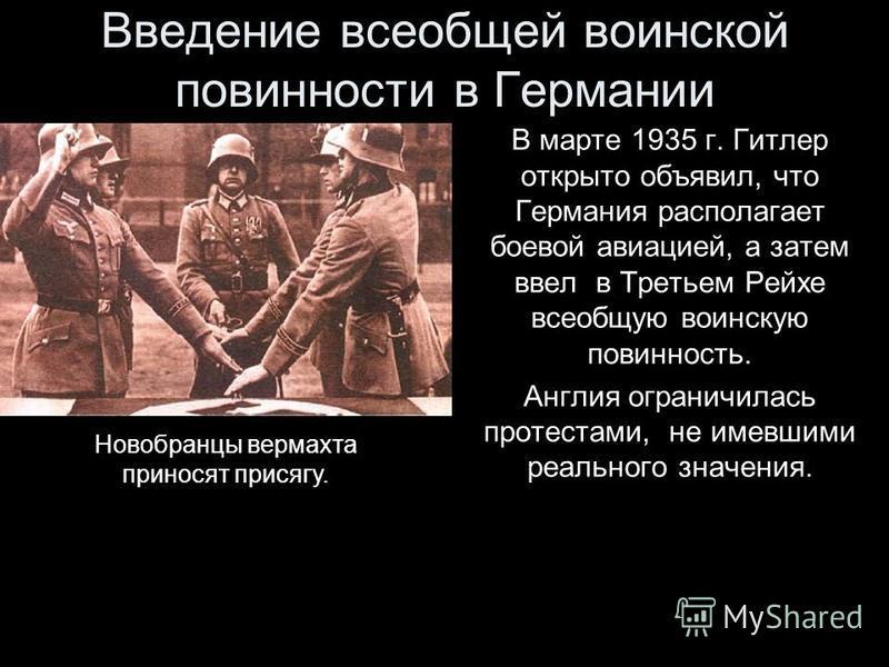 Введение всеобщей воинской повинности в Германии В марте 1935 г. Гитлер открыто объявил, что Германия располагает боевой авиацией, а затем ввел в Третьем Рейхе всеобщую воинскую повинность. Англия ограничилась протестами, не имевшими реального значен