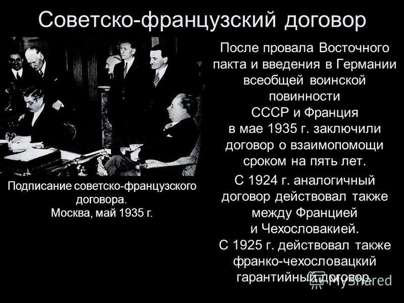 Советско-французский договор После провала Восточного пакта и введения в Германии всеобщей воинской повинности СССР и Франция в мае 1935 г. заключили договор о взаимопомощи сроком на пять лет. С 1924 г. аналогичный договор действовал также между Фран