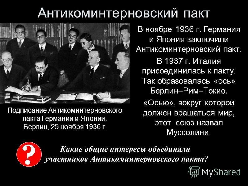 Антикоминтерновский пакт В ноябре 1936 г. Германия и Япония заключили Антикоминтерновский пакт. В 1937 г. Италия присоединилась к пакту. Так образовалась «ось» Берлин–Рим–Токио. «Осью», вокруг которой должен вращаться мир, этот союз назвал Муссолини.