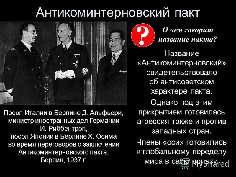 Антикоминтерновский пакт Название «Антикоминтерновский» свидетельствовало об антисоветском характере пакта. Однако под этим прикрытием готовилась агрессия также и против западных стран. Члены «оси» готовились к глобальному переделу мира в свою пользу