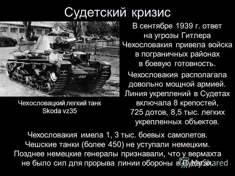 В сентябре 1939 г. ответ на угрозы Гитлера Чехословакия привела войска в пограничных районах в боевую готовность. Чехословакия располагала довольно мощной армией. Линия укреплений в Судетах включала 8 крепостей, 725 дотов, 8,5 тыс. легких укрепленных