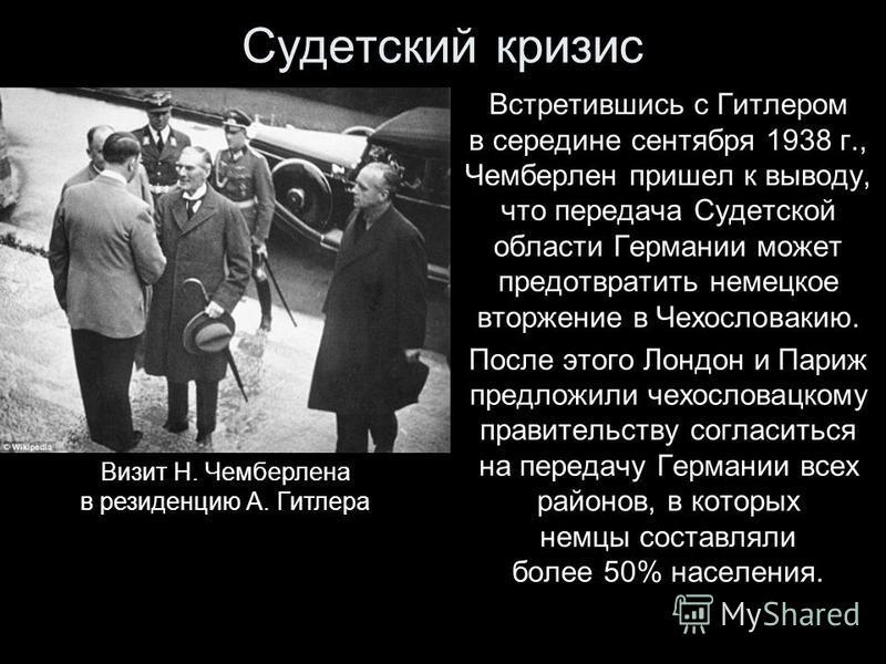 Судетский кризис Встретившись с Гитлером в середине сентября 1938 г., Чемберлен пришел к выводу, что передача Судетской области Германии может предотвратить немецкое вторжение в Чехословакию. После этого Лондон и Париж предложили чехословацкому прави