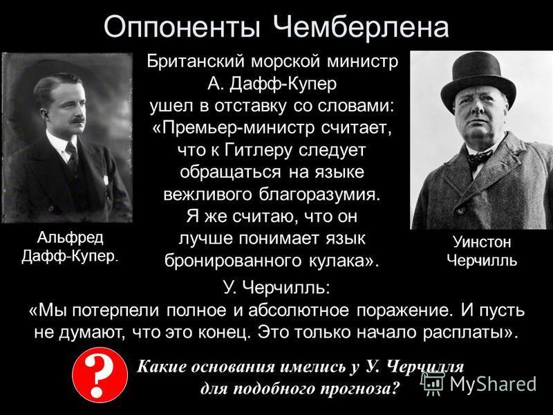Оппоненты Чемберлена Британский морской министр А. Дафф-Купер ушел в отставку со словами: «Премьер-министр считает, что к Гитлеру следует обращаться на языке вежливого благоразумия. Я же считаю, что он лучше понимает язык бронированного кулака». Альф