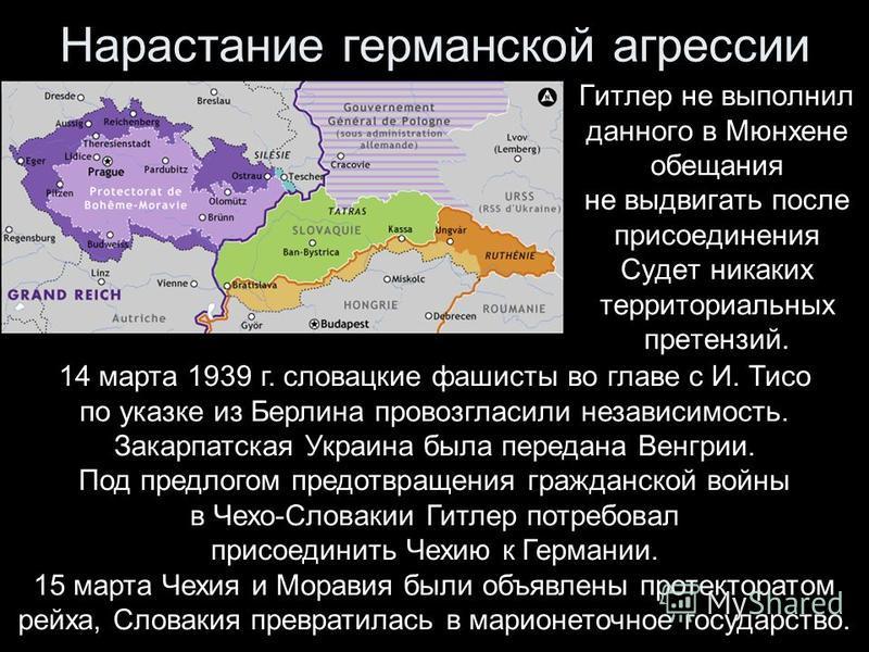 Нарастание германской агрессии Гитлер не выполнил данного в Мюнхене обещания не выдвигать после присоединения Судет никаких территориальных претензий. 14 марта 1939 г. словацкие фашисты во главе с И. Тисо по указке из Берлина провозгласили независимо
