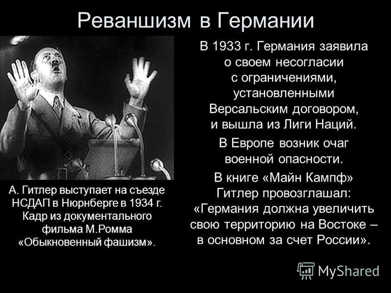 Реваншизм в Германии В 1933 г. Германия заявила о своем несогласии с ограничениями, установленными Версальским договором, и вышла из Лиги Наций. В Европе возник очаг военной опасности. В книге «Майн Кампф» Гитлер провозглашал: «Германия должна увелич