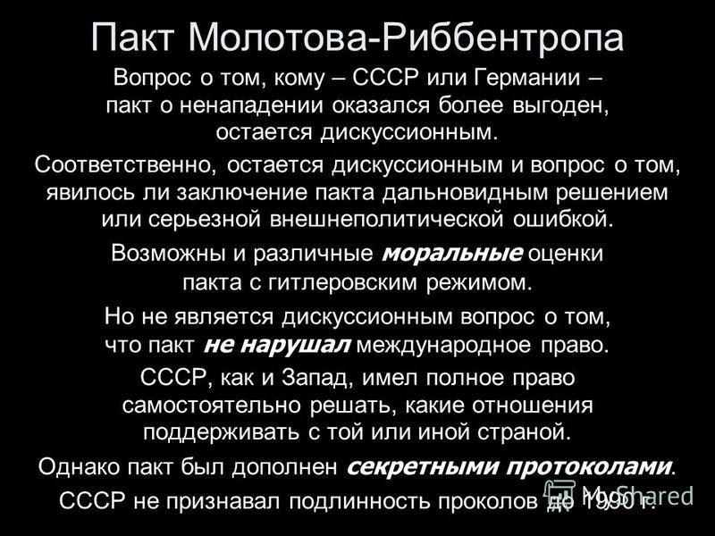 Пакт Молотова-Риббентропа Вопрос о том, кому – СССР или Германии – пакт о ненападении оказался более выгоден, остается дискуссионным. Соответственно, остается дискуссионным и вопрос о том, явилось ли заключение пакта дальновидным решением или серьезн