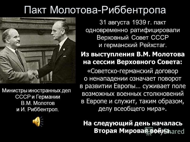 Пакт Молотова-Риббентропа 31 августа 1939 г. пакт одновременно ратифицировали Верховный Совет СССР и германский Рейхстаг. Из выступления В.М. Молотова на сессии Верховного Совета: «Советско-германский договор о ненападении означает поворот в развитии