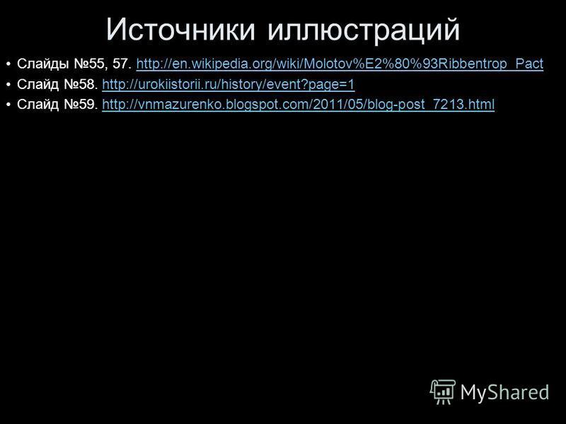 Источники иллюстраций Слайды 55, 57. http://en.wikipedia.org/wiki/Molotov%E2%80%93Ribbentrop_Pacthttp://en.wikipedia.org/wiki/Molotov%E2%80%93Ribbentrop_Pact Слайд 58. http://urokiistorii.ru/history/event?page=1http://urokiistorii.ru/history/event?pa