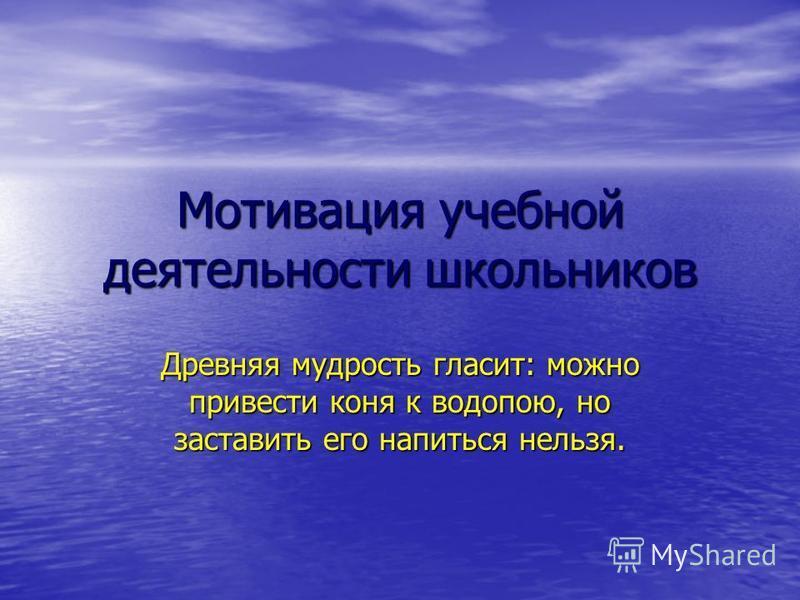 Мотивация учебной деятельности школьников Древняя мудрость гласит: можно привести коня к водопою, но заставить его напиться нельзя.