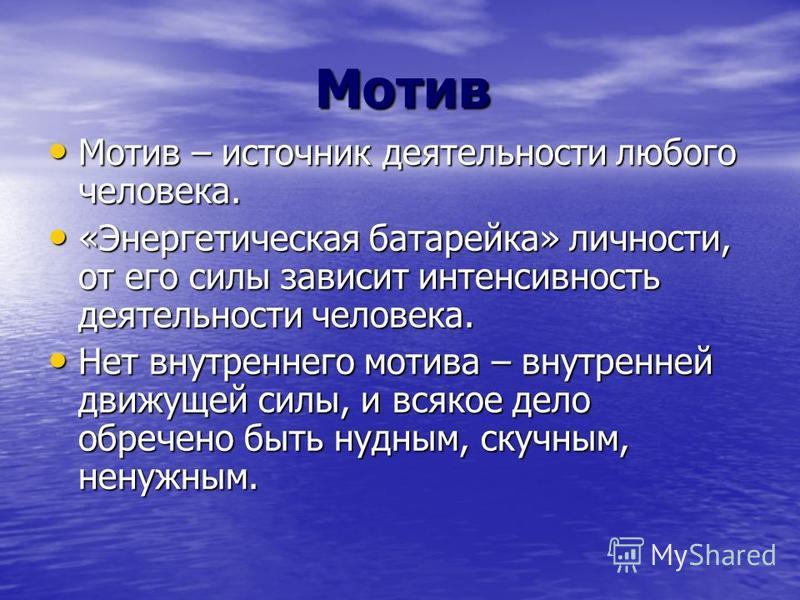 Мотив Мотив Мотив – источник деятельности любого человека. Мотив – источник деятельности любого человека. «Энергетическая батарейка» личности, от его силы зависит интенсивность деятельности человека. «Энергетическая батарейка» личности, от его силы з