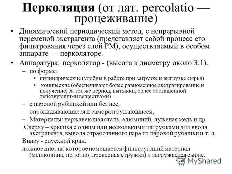 Перколяция (от лат. percolatio процеживание) Динамический периодический метод, с непрерывной переменой экстрагента (представляет собой процесс его фильтрования через слой РМ), осуществляемый в особом аппарате перколяторе. Аппаратура: перколятор - (вы