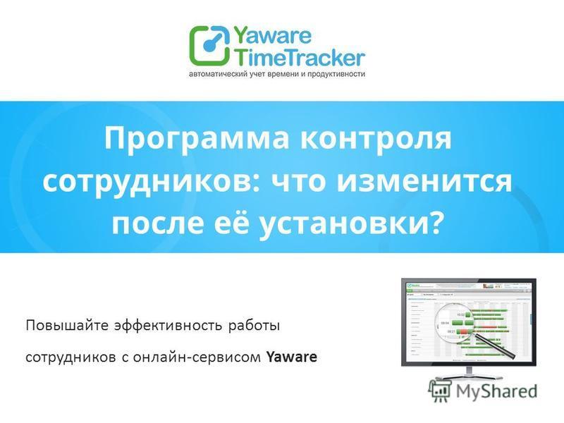 Программа контроля сотрудников: что изменится после её установки? Повышайте эффективность работы сотрудников с онлайн-сервисом Yaware