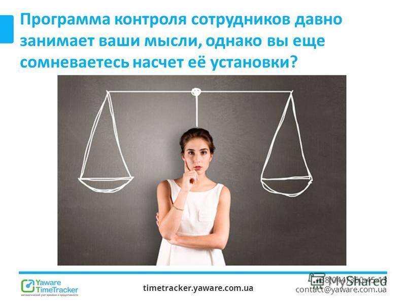 timetracker.yaware.com.ua +38(044) 360-45-13 contact@yaware.com.ua Программа контроля сотрудников давно занимает ваши мысли, однако вы еще сомневаетесь насчет её установки?