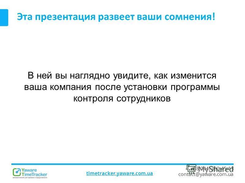 timetracker.yaware.com.ua +38(044) 360-45-13 contact@yaware.com.ua Эта презентация развеет ваши сомнения! В ней вы наглядно увидите, как изменится ваша компания после установки программы контроля сотрудников