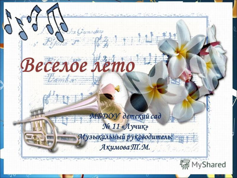 Веселое лето МБДОУ детский сад 11 «Лучик» Музыкальный руководитель: Акимова Т.М.