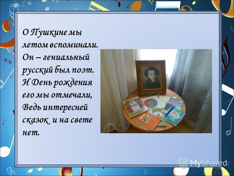 О Пушкине мы летом вспоминали. Он – гениальный русский был поэт. И День рождения его мы отмечали, Ведь интересней сказок и на свете нет.