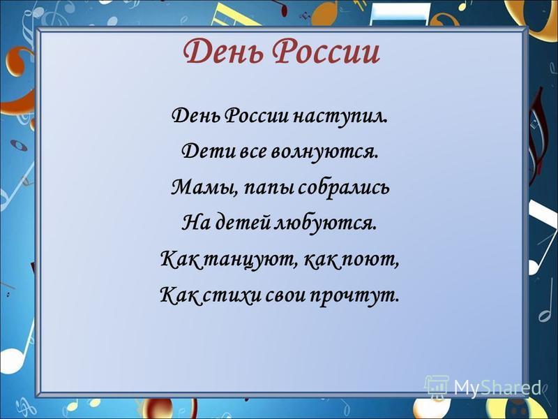 День России День России наступил. Дети все волнуются. Мамы, папы собрались На детей любуются. Как танцуют, как поют, Как стихи свои прочтут.