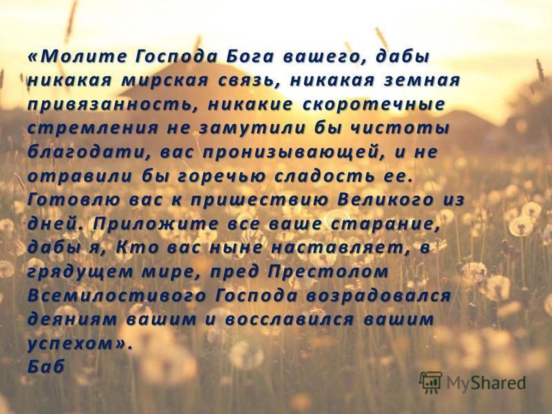 «Молите Господа Бога вашего, дабы никакая мирская связь, никакая земная привязанность, никакие скоротечные стремления не замутили бы чистоты благодати, вас пронизывающей, и не отравили бы горечью сладость ее. Готовлю вас к пришествию Великого из дней