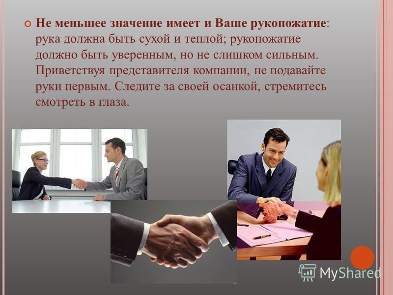 Не меньшее значение имеет и Ваше рукопожатие: рука должна быть сухой и теплой; рукопожатие должно быть уверенным, но не слишком сильным. Приветствуя представителя компании, не подавайте руки первым. Следите за своей осанкой, стремитесь смотреть в гла