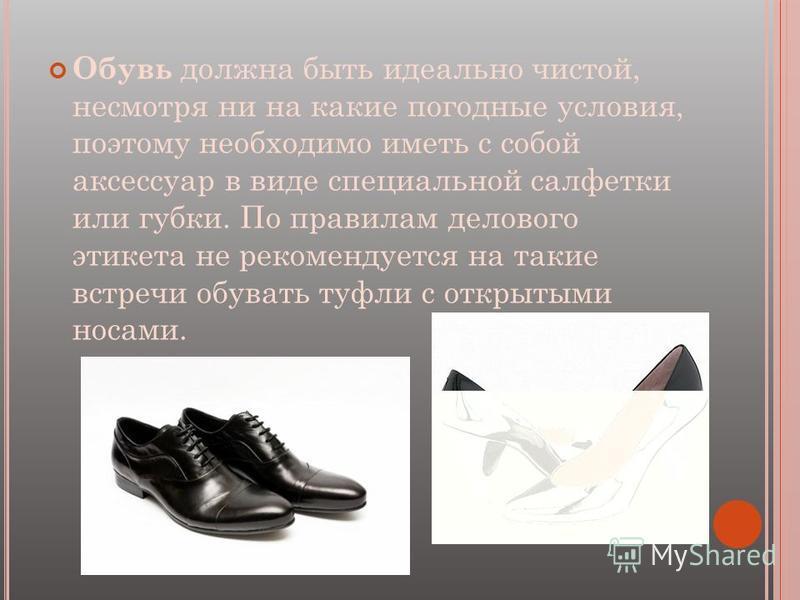 Обувь должна быть идеально чистой, несмотря ни на какие погодные условия, поэтому необходимо иметь с собой аксессуар в виде специальной салфетки или губки. По правилам делового этикета не рекомендуется на такие встречи обувать туфли с открытыми носам