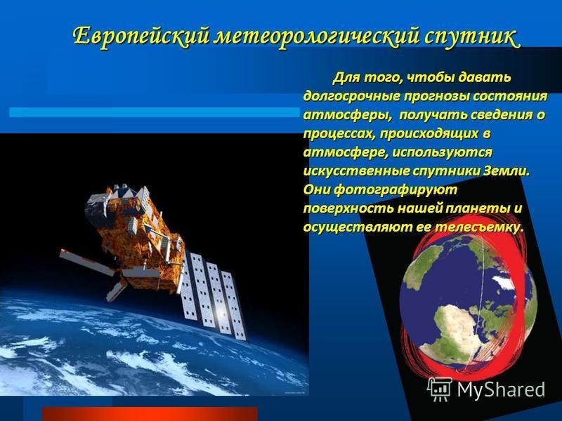 Европейский метеорологический спутник Для того, чтобы давать долгосрочные прогнозы состояния атмосферы, получать сведения о процессах, происходящих в атмосфере, используются искусственные спутники Земли. Они фотографируют поверхность нашей планеты и