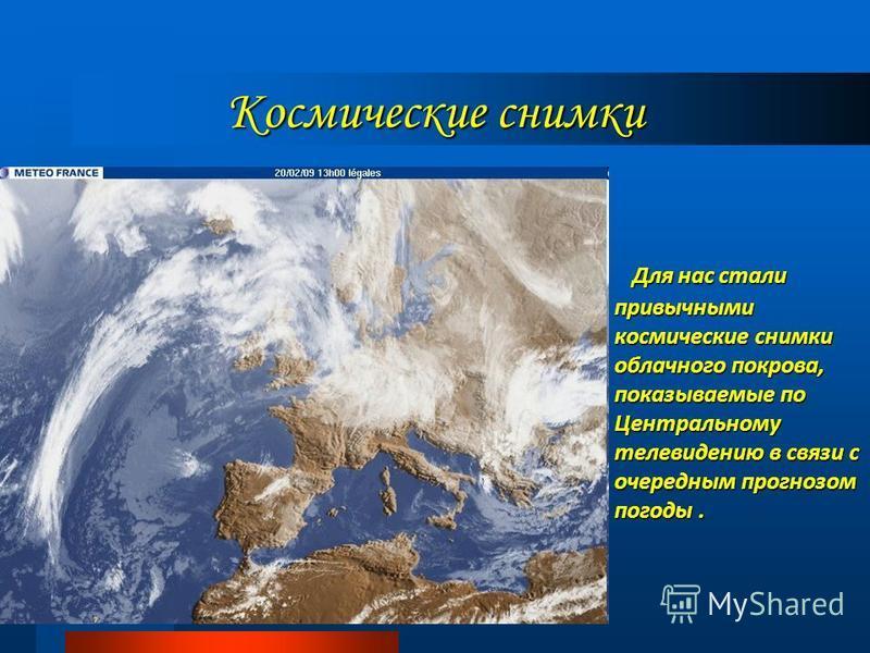 Для нас стали привычными космические снимки облачного покрова, показываемые по Центральному телевидению в связи с очередным прогнозом погоды. Для нас стали привычными космические снимки облачного покрова, показываемые по Центральному телевидению в св