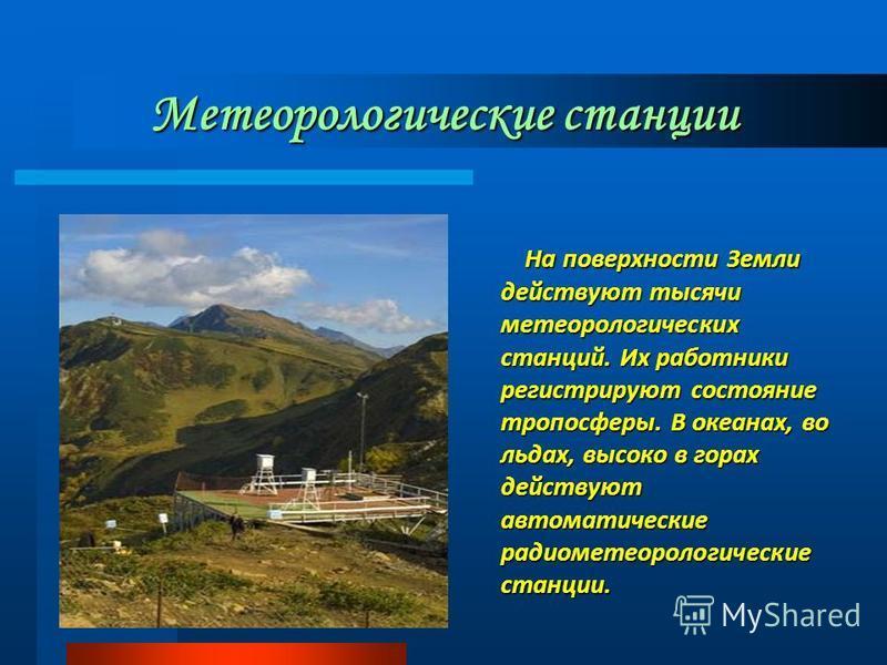 Метеорологические станции На поверхности Земли действуют тысячи метеорологических станций. Их работники регистрируют состояние тропосферы. В океанах, во льдах, высоко в горах действуют автоматические радиометеорологические станции. На поверхности Зем