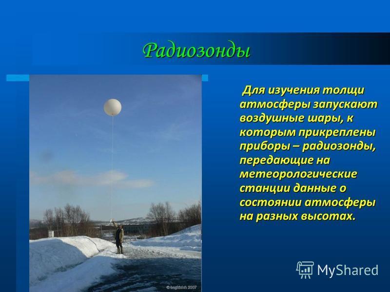 Радиозонды Для изучения толщи атмосферы запускают воздушные шары, к которым прикреплены приборы – радиозонды, передающие на метеорологические станции данные о состоянии атмосферы на разных высотах.