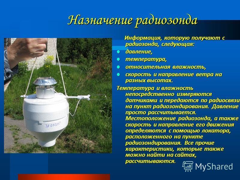 Назначение радиозонда Информация, которую получают с радиозонда, следующая: Информация, которую получают с радиозонда, следующая: давление, давление, температура, температура, относительная влажность, относительная влажность, скорость и направление в