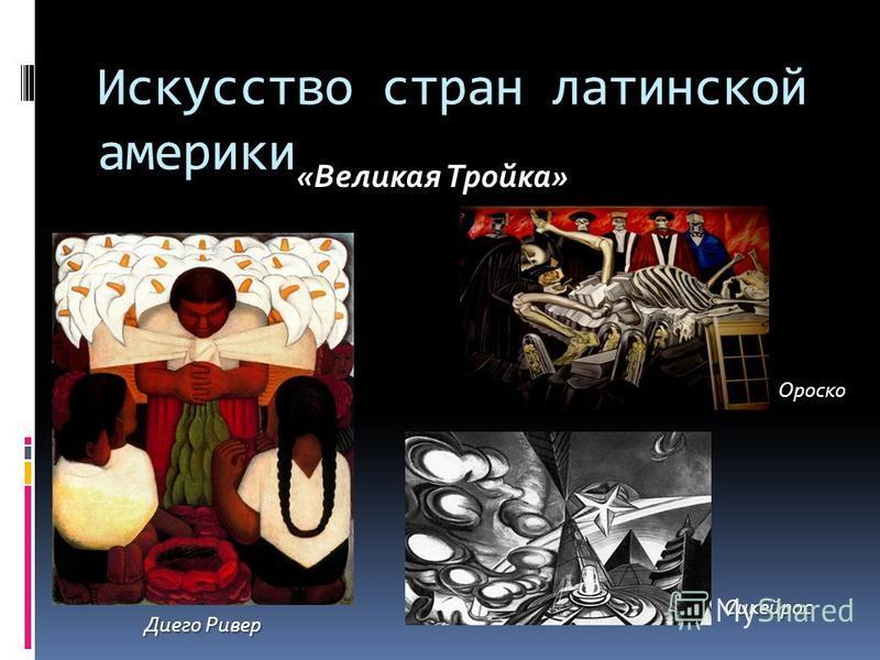 Искусство стран латинской америки Диего Ривер «Великая Тройка» Ороско Сикейрос