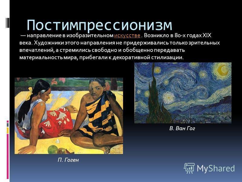 Постимпрессионизм направление в изобразительном искусстве. Возникло в 80-х годах XIX века. Художники этого направления не придерживались только зрительных впечатлений, а стремились свободно и обобщенно передавать материальность мира, прибегали к деко
