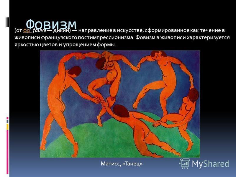 Фовизм (от фр. fauve дикий) направление в искусстве, сформированное как течение в живописи французского постимпрессионизма. Фовизм в живописи характеризуется яркостью цветов и упрощением формы.фр. Матисс, «Танец»