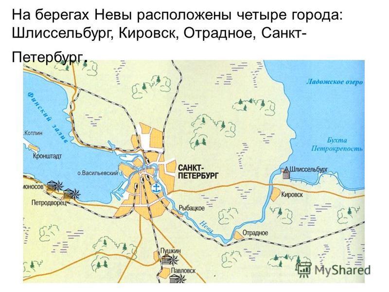 На берегах Невы расположены четыре города: Шлиссельбург, Кировск, Отрадное, Санкт- Петербург.