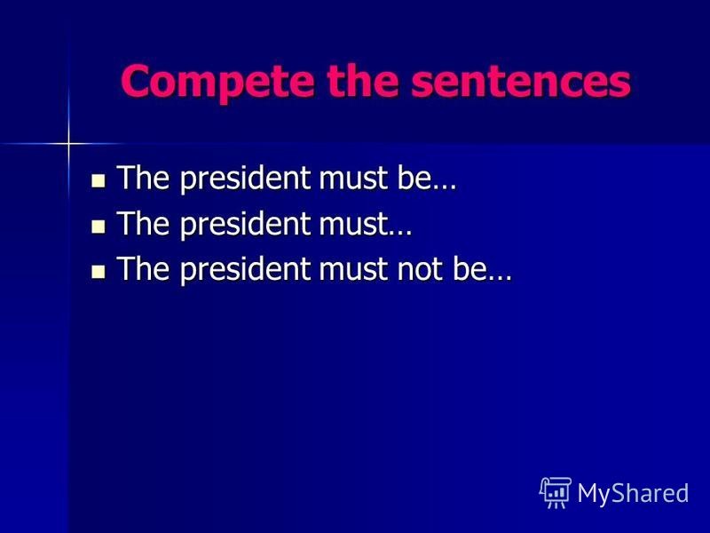 Compete the sentences The president must be… The president must be… The president must… The president must… The president must not be… The president must not be…