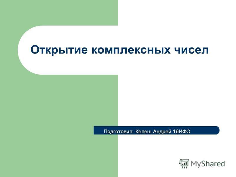 Открытие комплексных чисел Подготовил: Келеш Андрей 16ИФО