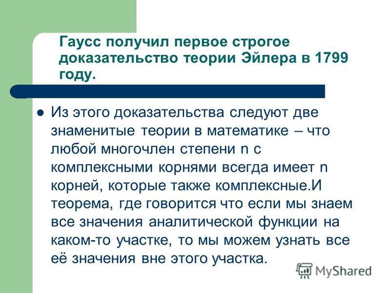Гаусс получил первое строгое доказательство теории Эйлера в 1799 году. Из этого доказательства следуют две знаменитые теории в математике – что любой многочлен степени n с комплексными корнями всегда имеет n корней, которые также комплексные.И теорем