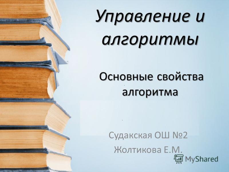 Управление и алгоритмы Основные свойства алгоритма Судакская ОШ 2 Жолтикова Е.М.