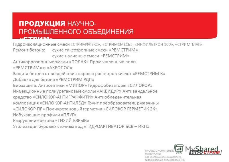 ПРОДУКЦИЯ НАУЧНО- ПРОМЫШЛЕННОГО ОБЪЕДИНЕНИЯ «СТРИМ» Гидроизоляционные смеси «СТРИМФЛЕКС», «СТРИМСМЕСЬ», «ИНФИЛЬТРОН 100», «СТРИМПЛАГ» Ремоонт бетона: :сухие тиксотропные смеси «РЕМСТРИМ» сухие наливные смеси «РЕМСТРИМ» Антикоррозионные эмали «ПОЛАК»