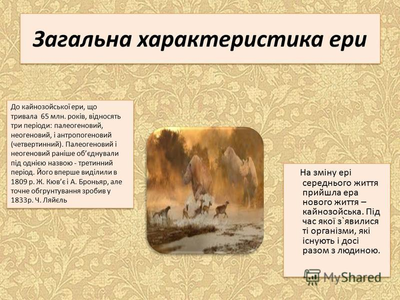 Загальна характеристика ери На зміну ері середнього життя прийшла ера нового життя – кайнозойська. Під час якої з`явилися ті організми, які існують і досі разом з людиною. До кайнозойської ери, що тривала 65 млн. років, відносять три періоди: палеоге
