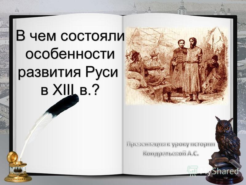 В чем состояли особенности развития Руси в XIII в.?