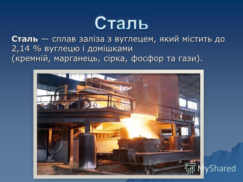 Сталь сплав заліза з вуглецем, який містить до 2,14 % вуглецю і домішками (кремній, марганець, сірка, фосфор та гази).